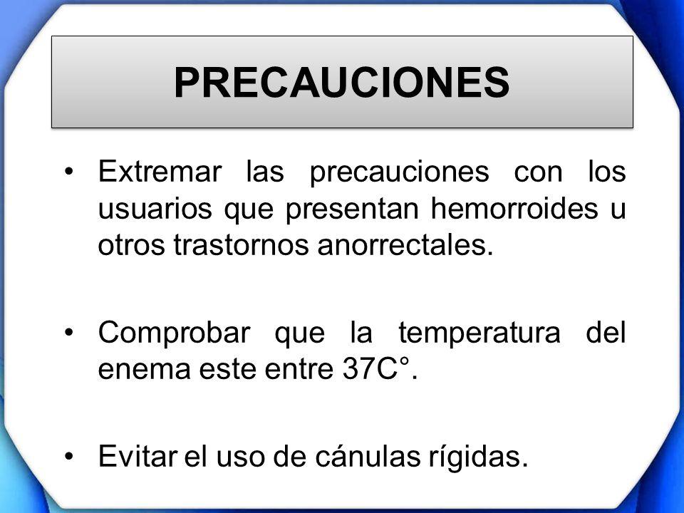 PRECAUCIONESExtremar las precauciones con los usuarios que presentan hemorroides u otros trastornos anorrectales.