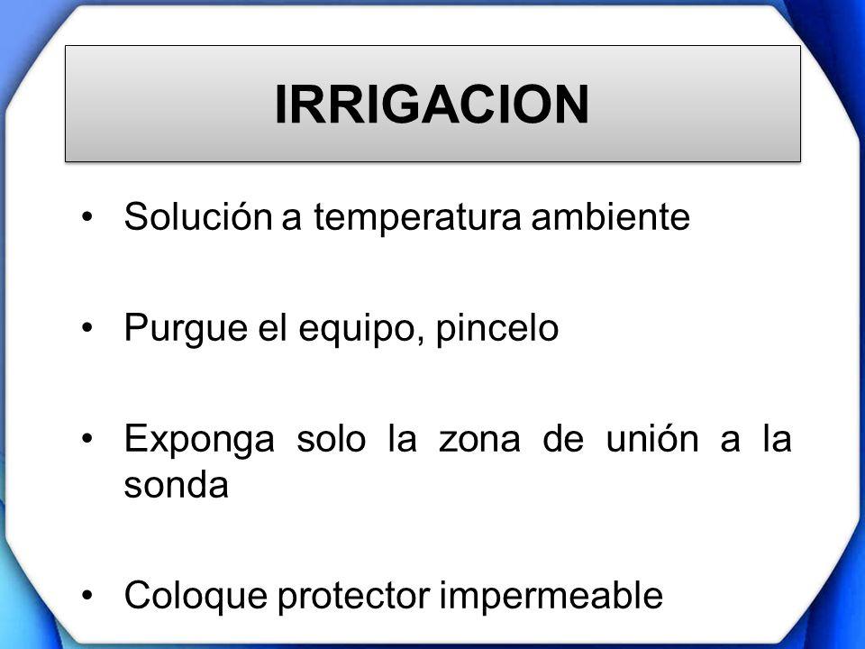 IRRIGACION Solución a temperatura ambiente Purgue el equipo, pincelo