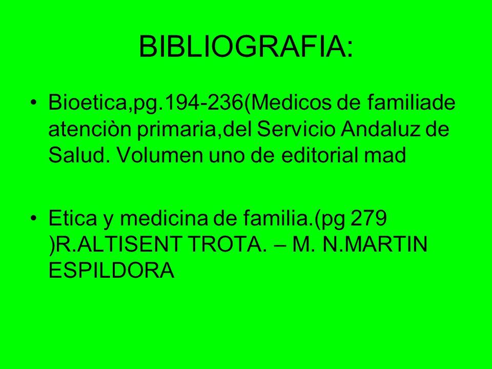 BIBLIOGRAFIA: Bioetica,pg.194-236(Medicos de familiade atenciòn primaria,del Servicio Andaluz de Salud. Volumen uno de editorial mad.