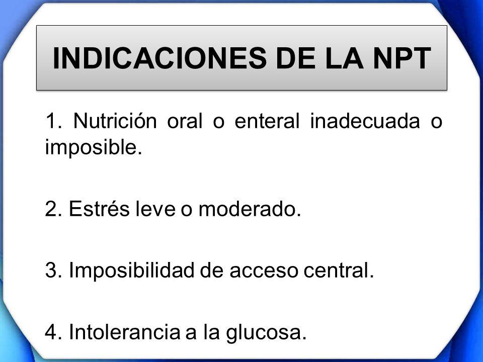 INDICACIONES DE LA NPT 1. Nutrición oral o enteral inadecuada o imposible. 2. Estrés leve o moderado.