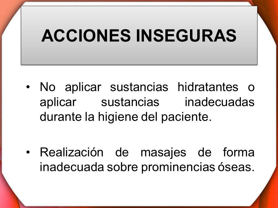 ACCIONES INSEGURAS No aplicar sustancias hidratantes o aplicar sustancias inadecuadas durante la higiene del paciente.