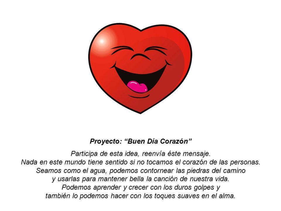 Proyecto: Buen Día Corazón Participa de esta idea, reenvía éste mensaje.