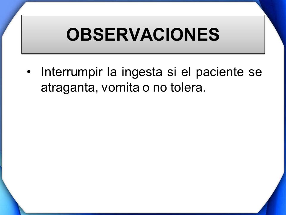 OBSERVACIONES Interrumpir la ingesta si el paciente se atraganta, vomita o no tolera.