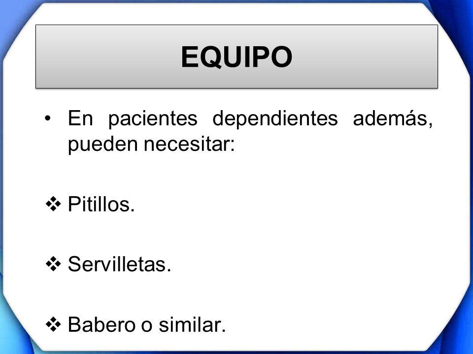 EQUIPO En pacientes dependientes además, pueden necesitar: Pitillos.