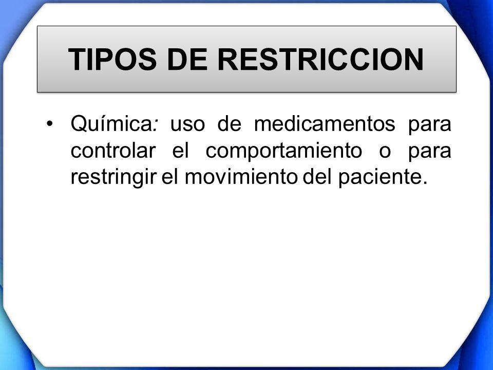 TIPOS DE RESTRICCION Química: uso de medicamentos para controlar el comportamiento o para restringir el movimiento del paciente.