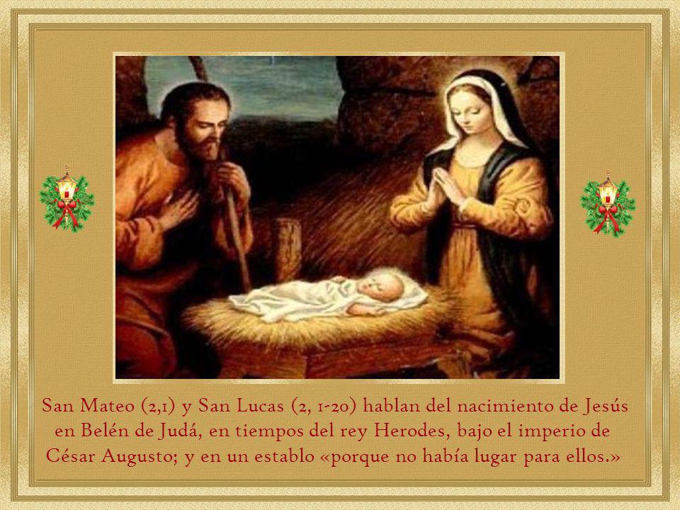 San Mateo (2,1) y San Lucas (2, 1-20) hablan del nacimiento de Jesús en Belén de Judá, en tiempos del rey Herodes, bajo el imperio de César Augusto; y en un establo «porque no había lugar para ellos.»