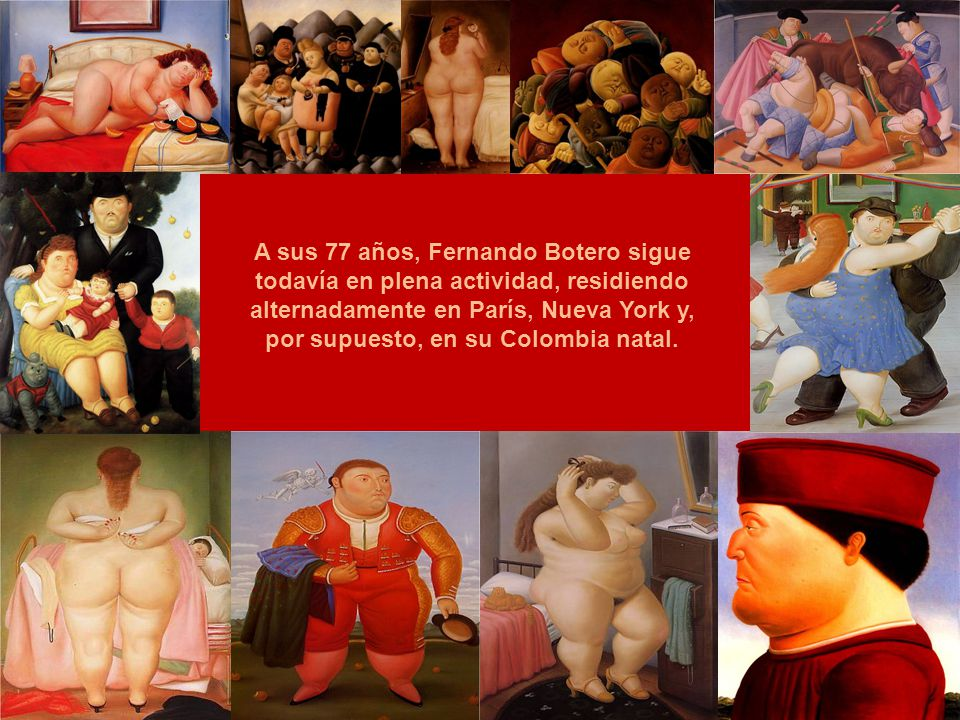 A sus 77 años, Fernando Botero sigue todavía en plena actividad, residiendo alternadamente en París, Nueva York y, por supuesto, en su Colombia natal.