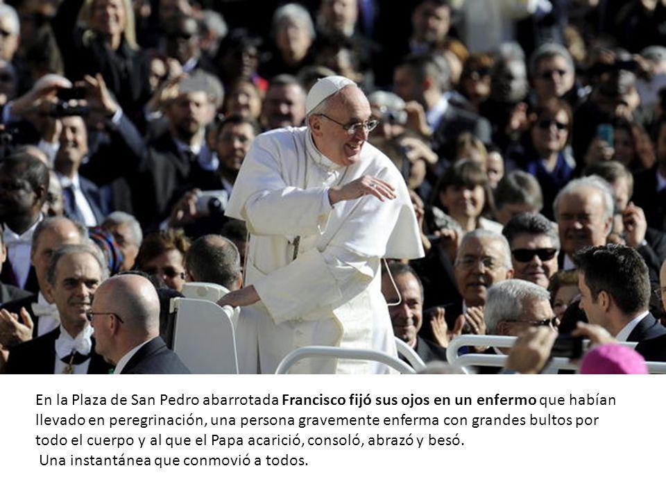 En la Plaza de San Pedro abarrotada Francisco fijó sus ojos en un enfermo que habían llevado en peregrinación, una persona gravemente enferma con grandes bultos por todo el cuerpo y al que el Papa acarició, consoló, abrazó y besó.