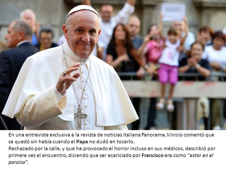 En una entrevista exclusiva a la revista de noticias italiana Panorama ,Vinicio comentó que se quedó sin habla cuando el Papa no dudó en tocarlo.