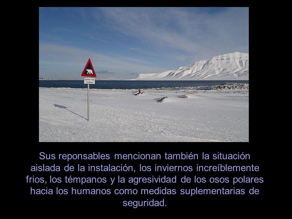 Sus reponsables mencionan también la situación aislada de la instalación, los inviernos increíblemente frios, los témpanos y la agresividad de los osos polares hacia los humanos como medidas suplementarias de seguridad.