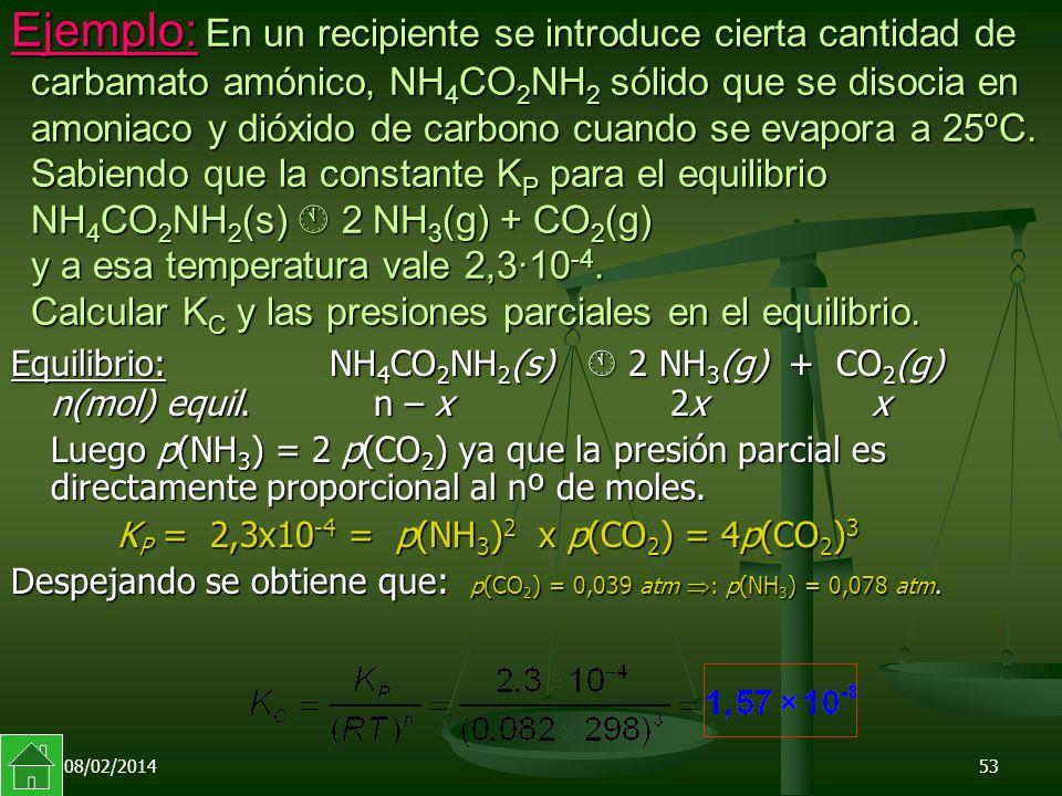 Ejemplo: En un recipiente se introduce cierta cantidad de carbamato amónico, NH4CO2NH2 sólido que se disocia en amoniaco y dióxido de carbono cuando se evapora a 25ºC. Sabiendo que la constante KP para el equilibrio NH4CO2NH2(s)  2NH3(g) + CO2(g) y a esa temperatura vale 2,3·10-4. Calcular KC y las presiones parciales en el equilibrio.