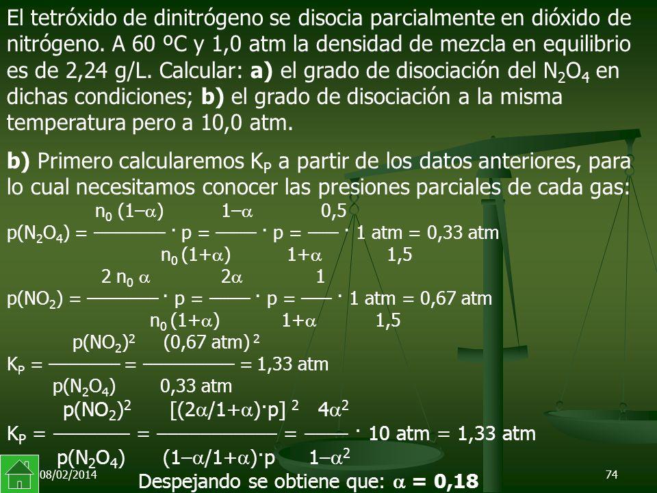 El tetróxido de dinitrógeno se disocia parcialmente en dióxido de nitrógeno. A 60 ºC y 1,0 atm la densidad de mezcla en equilibrio es de 2,24 g/L. Calcular: a) el grado de disociación del N2O4 en dichas condiciones; b) el grado de disociación a la misma temperatura pero a 10,0 atm.