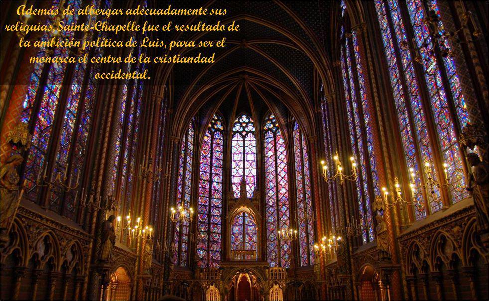 Además de albergar adecuadamente sus reliquias, Sainte-Chapelle fue el resultado de la ambición política de Luis, para ser el monarca el centro de la cristiandad occidental.