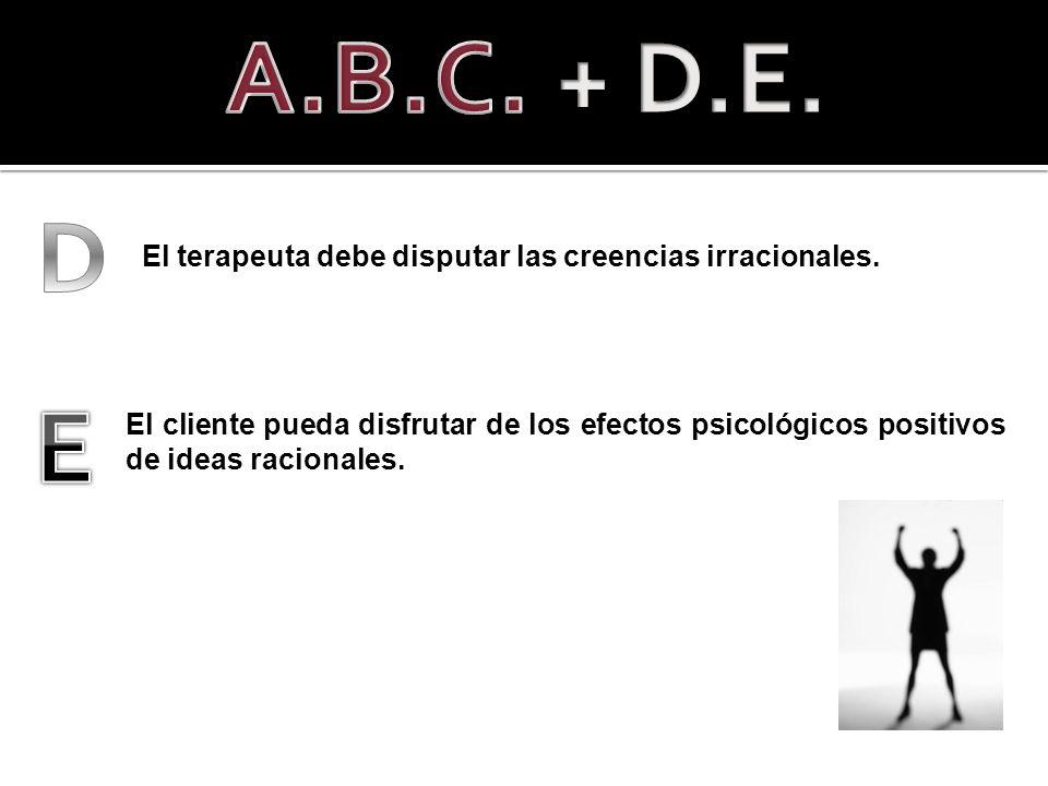A.B.C. + D.E. D. El terapeuta debe disputar las creencias irracionales. E.