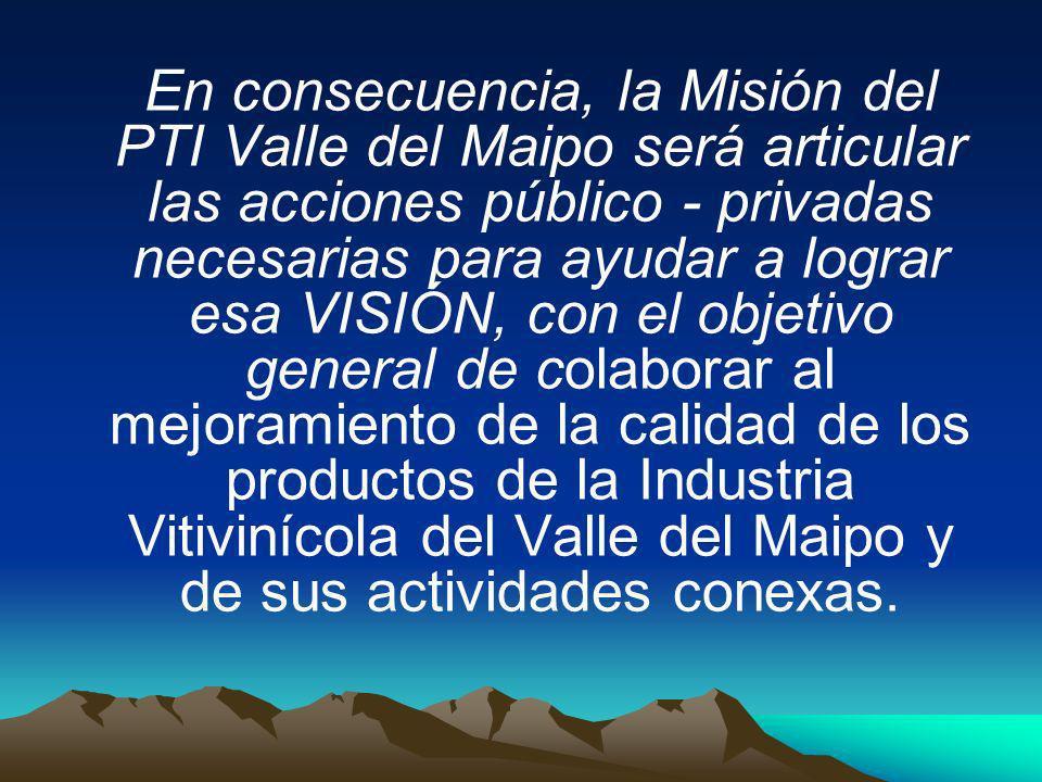 En consecuencia, la Misión del PTI Valle del Maipo será articular las acciones público - privadas necesarias para ayudar a lograr esa VISIÓN, con el objetivo general de colaborar al mejoramiento de la calidad de los productos de la Industria Vitivinícola del Valle del Maipo y de sus actividades conexas.