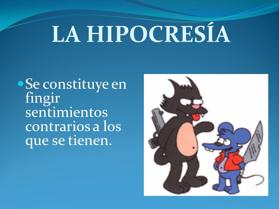 LA HIPOCRESÍA Se constituye en fingir sentimientos contrarios a los que se tienen.