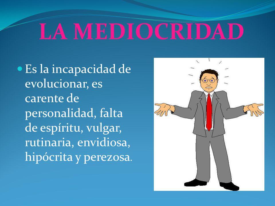 LA MEDIOCRIDAD Es la incapacidad de evolucionar, es carente de personalidad, falta de espíritu, vulgar, rutinaria, envidiosa, hipócrita y perezosa.