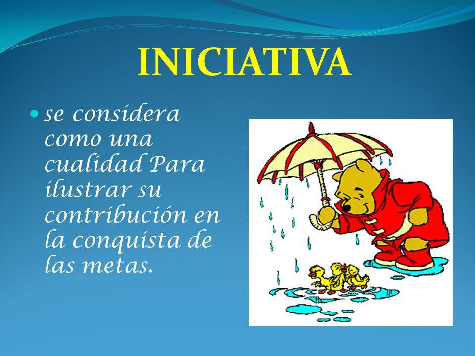 INICIATIVA se considera como una cualidad Para ilustrar su contribución en la conquista de las metas.