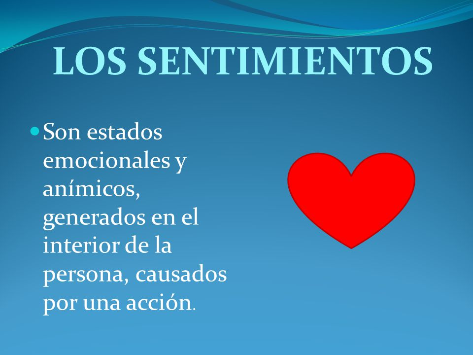 LOS SENTIMIENTOS Son estados emocionales y anímicos, generados en el interior de la persona, causados por una acción.