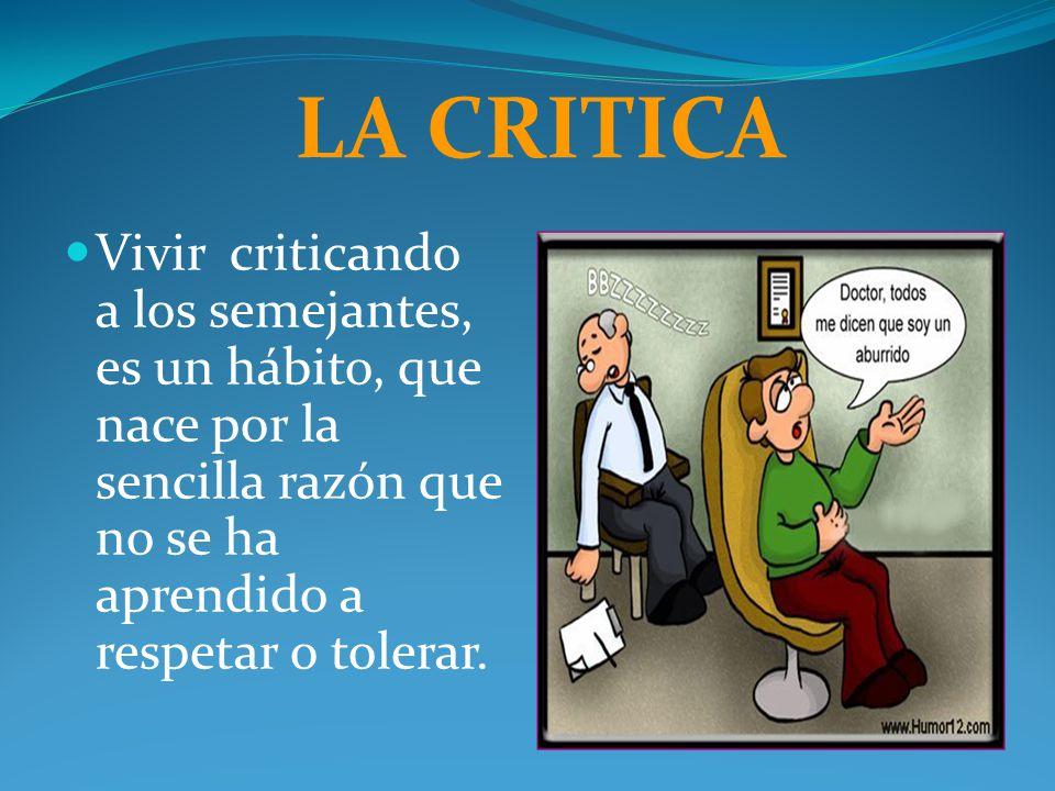 LA CRITICA Vivir criticando a los semejantes, es un hábito, que nace por la sencilla razón que no se ha aprendido a respetar o tolerar.