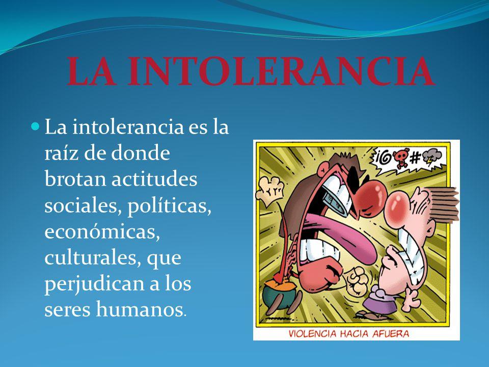 LA INTOLERANCIA La intolerancia es la raíz de donde brotan actitudes sociales, políticas, económicas, culturales, que perjudican a los seres humanos.