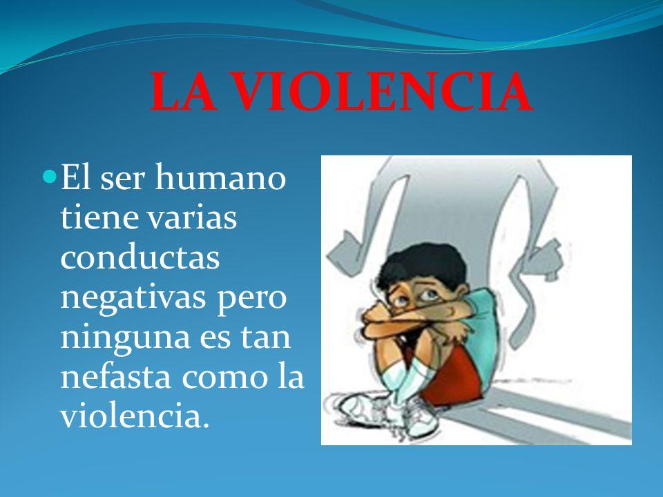 LA VIOLENCIA El ser humano tiene varias conductas negativas pero ninguna es tan nefasta como la violencia.