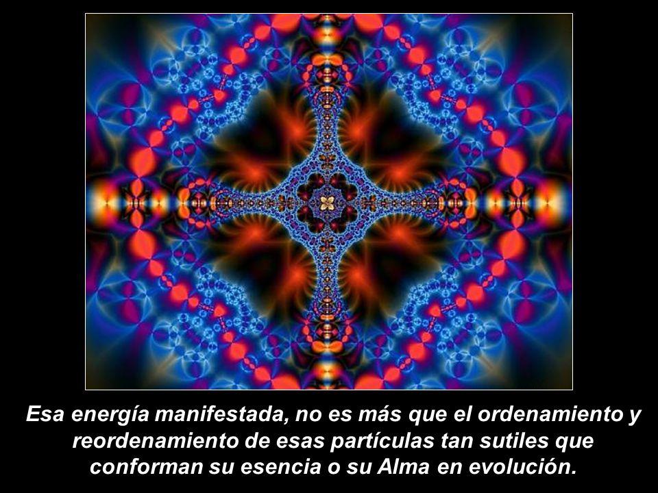 Esa energía manifestada, no es más que el ordenamiento y reordenamiento de esas partículas tan sutiles que conforman su esencia o su Alma en evolución.