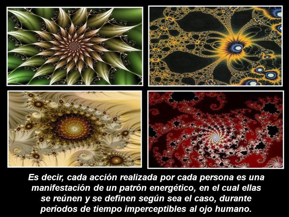 Es decir, cada acción realizada por cada persona es una manifestación de un patrón energético, en el cual ellas se reúnen y se definen según sea el caso, durante períodos de tiempo imperceptibles al ojo humano.