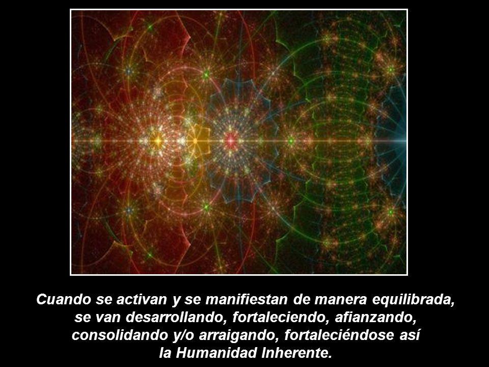 Cuando se activan y se manifiestan de manera equilibrada, se van desarrollando, fortaleciendo, afianzando, consolidando y/o arraigando, fortaleciéndose así la Humanidad Inherente.