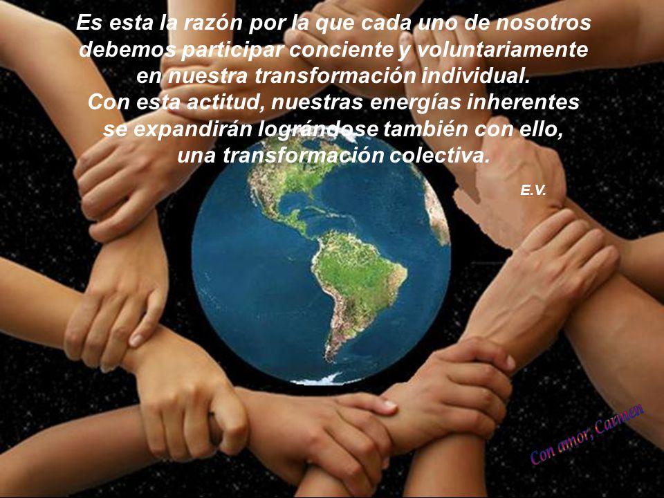 Es esta la razón por la que cada uno de nosotros debemos participar conciente y voluntariamente en nuestra transformación individual. Con esta actitud, nuestras energías inherentes se expandirán lográndose también con ello, una transformación colectiva.