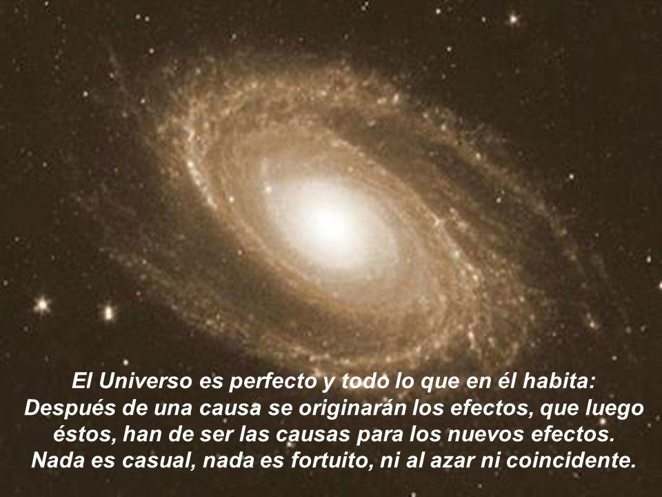 El Universo es perfecto y todo lo que en él habita: Después de una causa se originarán los efectos, que luego éstos, han de ser las causas para los nuevos efectos.