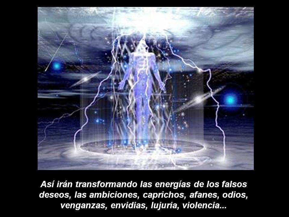 Así irán transformando las energías de los falsos deseos, las ambiciones, caprichos, afanes, odios, venganzas, envidias, lujuria, violencia...