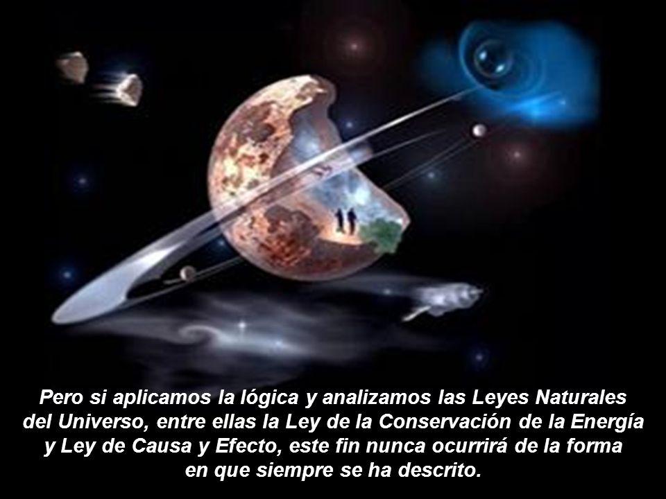 Pero si aplicamos la lógica y analizamos las Leyes Naturales del Universo, entre ellas la Ley de la Conservación de la Energía y Ley de Causa y Efecto, este fin nunca ocurrirá de la forma en que siempre se ha descrito.