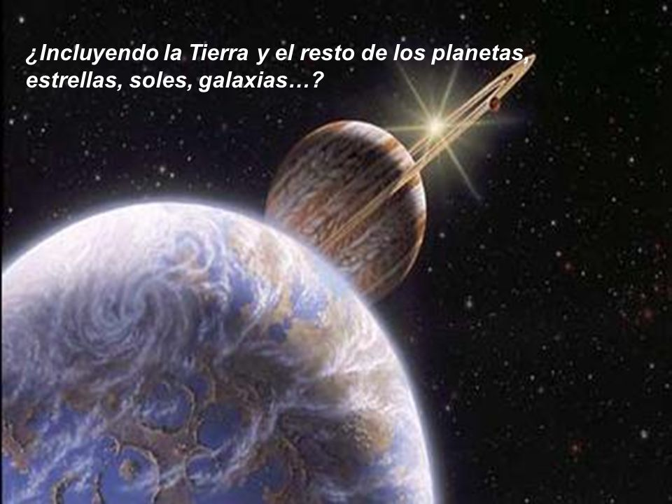 ¿Incluyendo la Tierra y el resto de los planetas, estrellas, soles, galaxias…