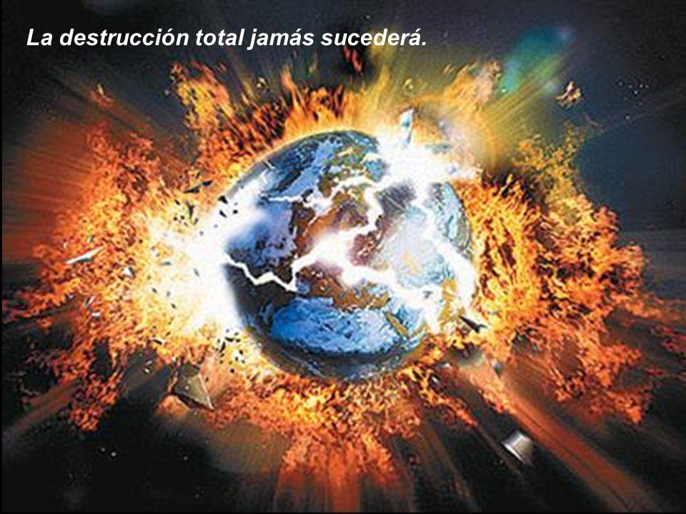 La destrucción total jamás sucederá.