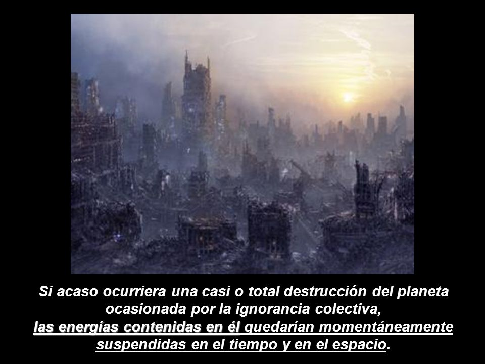 Si acaso ocurriera una casi o total destrucción del planeta ocasionada por la ignorancia colectiva, las energías contenidas en él quedarían momentáneamente suspendidas en el tiempo y en el espacio.