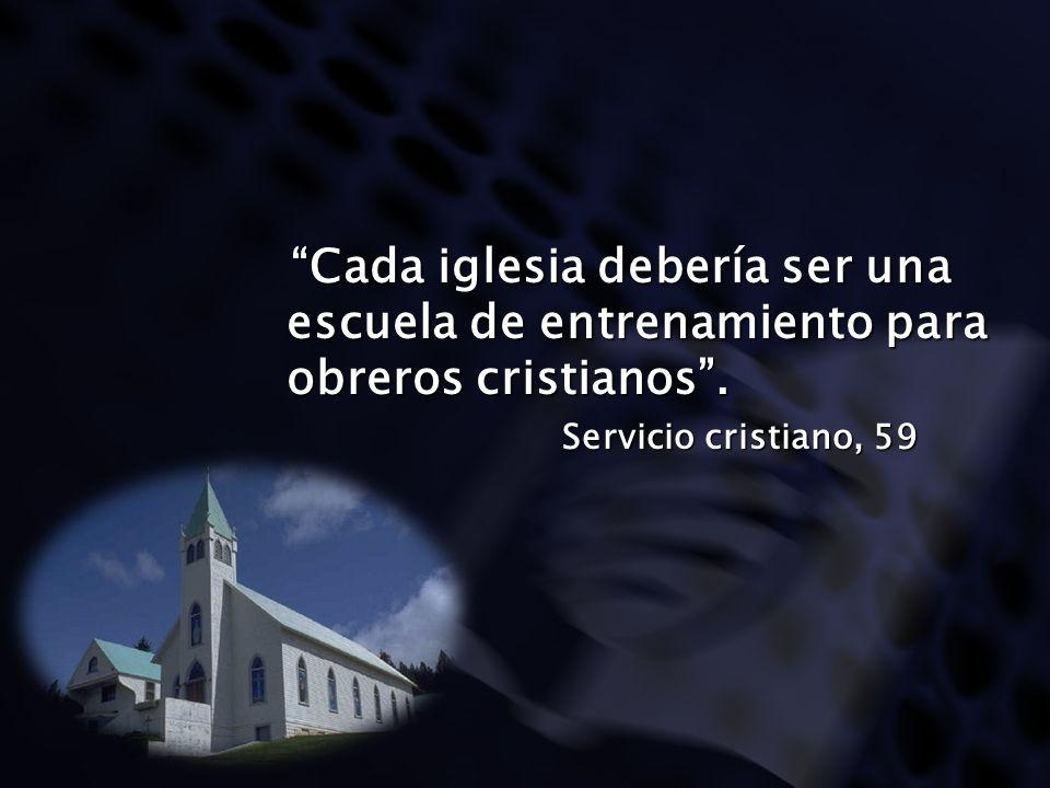 Cada iglesia debería ser una escuela de entrenamiento para obreros cristianos .