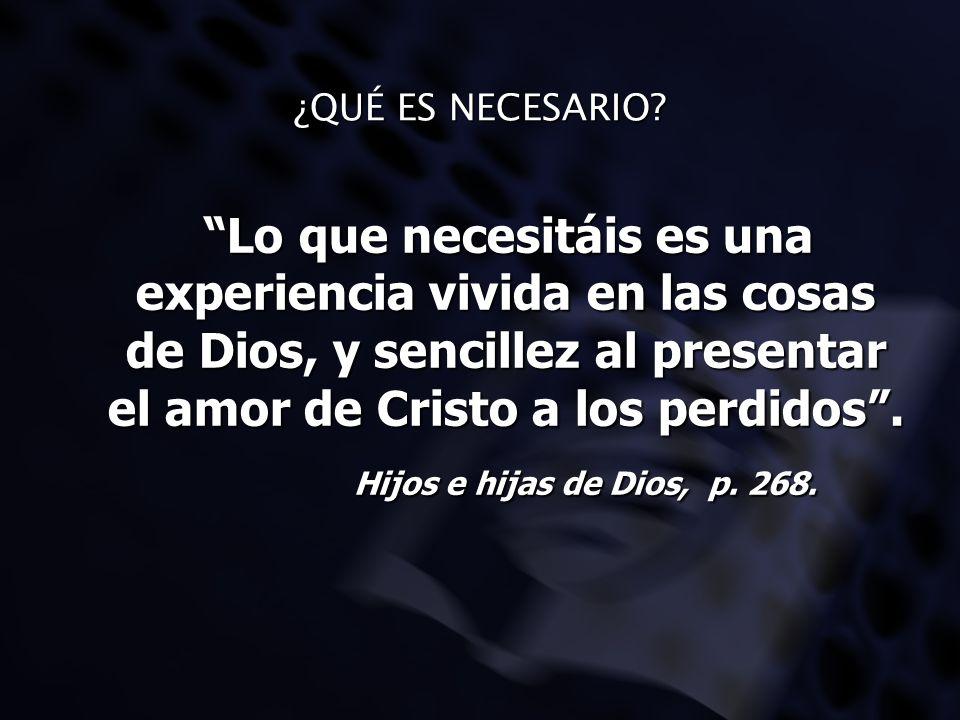 ¿QUÉ ES NECESARIO Lo que necesitáis es una experiencia vivida en las cosas de Dios, y sencillez al presentar el amor de Cristo a los perdidos .