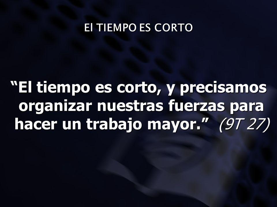 El TIEMPO ES CORTO El tiempo es corto, y precisamos organizar nuestras fuerzas para hacer un trabajo mayor. (9T 27)