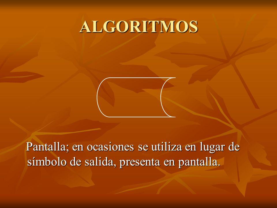 ALGORITMOS Pantalla; en ocasiones se utiliza en lugar de símbolo de salida, presenta en pantalla.