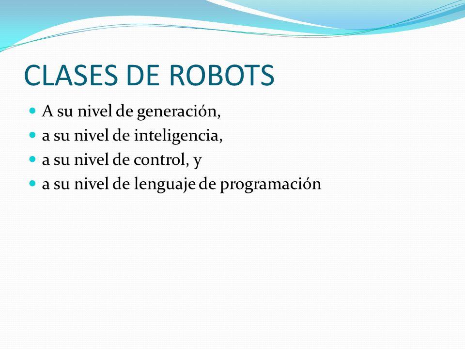 CLASES DE ROBOTS A su nivel de generación, a su nivel de inteligencia,