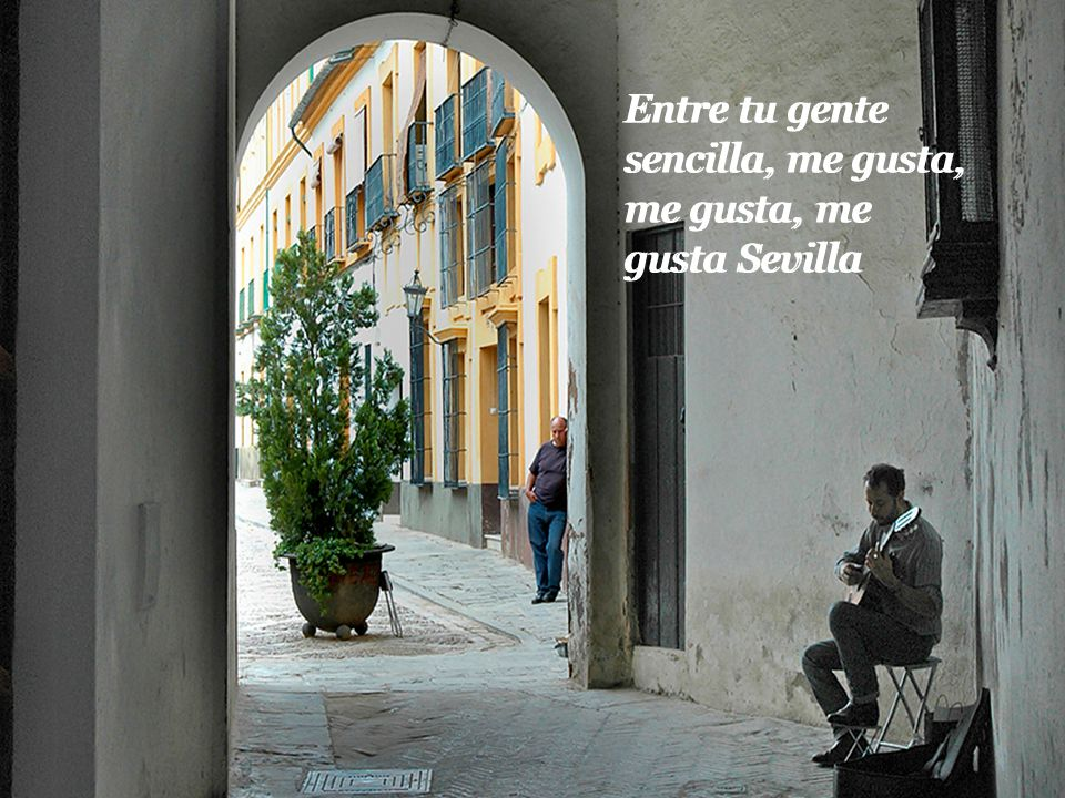 Entre tu gente sencilla, me gusta, me gusta, me gusta Sevilla