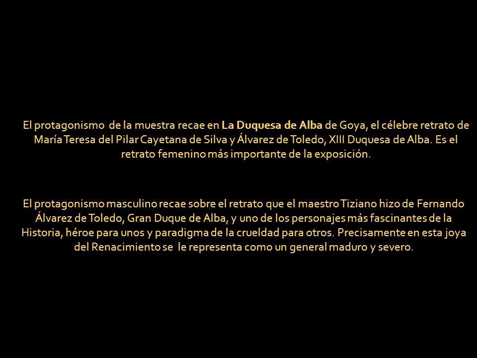 El protagonismo de la muestra recae en La Duquesa de Alba de Goya, el célebre retrato de María Teresa del Pilar Cayetana de Silva y Álvarez de Toledo, XIII Duquesa de Alba. Es el retrato femenino más importante de la exposición.
