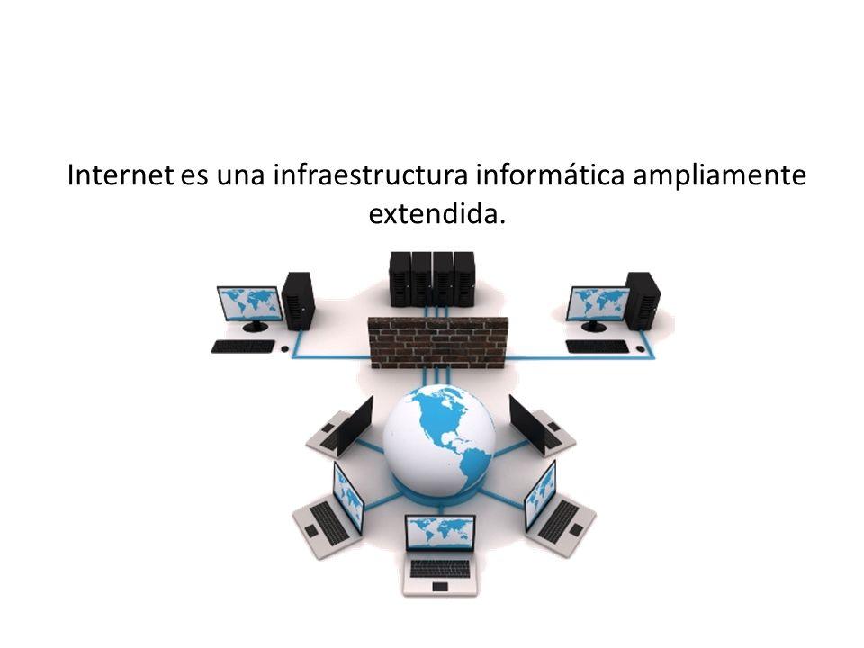 Internet es una infraestructura informática ampliamente extendida.