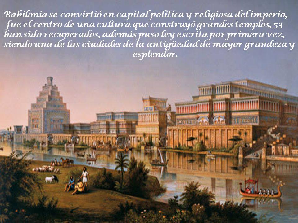 Babilonia se convirtió en capital política y religiosa del imperio, fue el centro de una cultura que construyó grandes templos, 53 han sido recuperados, además puso ley escrita por primera vez, siendo una de las ciudades de la antigüedad de mayor grandeza y esplendor.