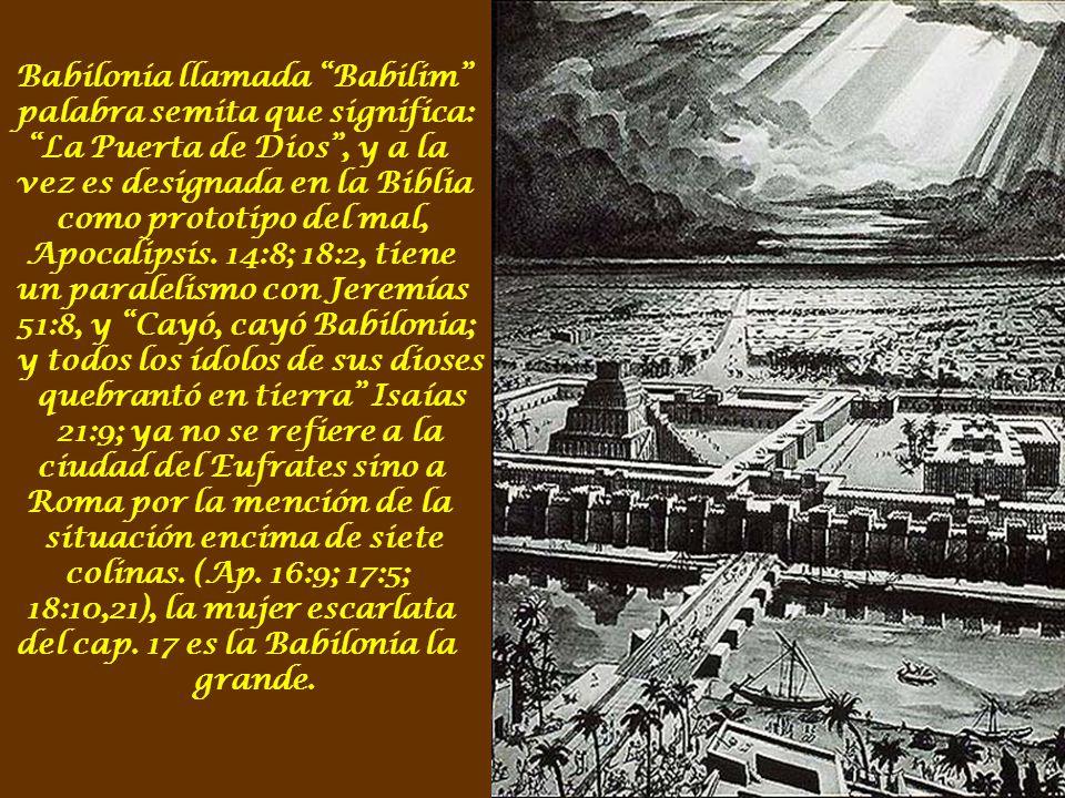 Babilonia llamada Babilim palabra semita que significa: La Puerta de Dios , y a la vez es designada en la Biblia como prototipo del mal, Apocalipsis.