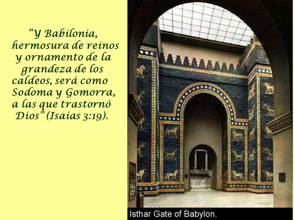 Y Babilonia, hermosura de reinos y ornamento de la grandeza de los caldeos, será como Sodoma y Gomorra, a las que trastornó Dios (Isaías 3:19).