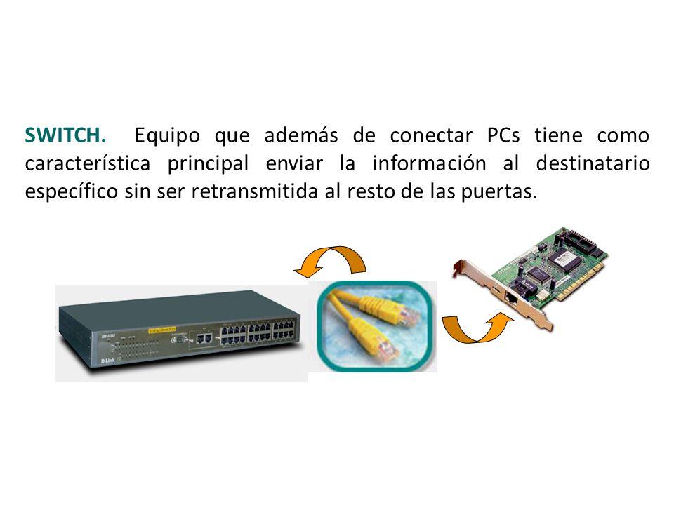 SWITCH. Equipo que además de conectar PCs tiene como característica principal enviar la información al destinatario específico sin ser retransmitida al resto de las puertas.