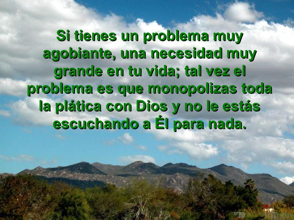 Si tienes un problema muy agobiante, una necesidad muy grande en tu vida; tal vez el problema es que monopolizas toda la plática con Dios y no le estás escuchando a Él para nada.