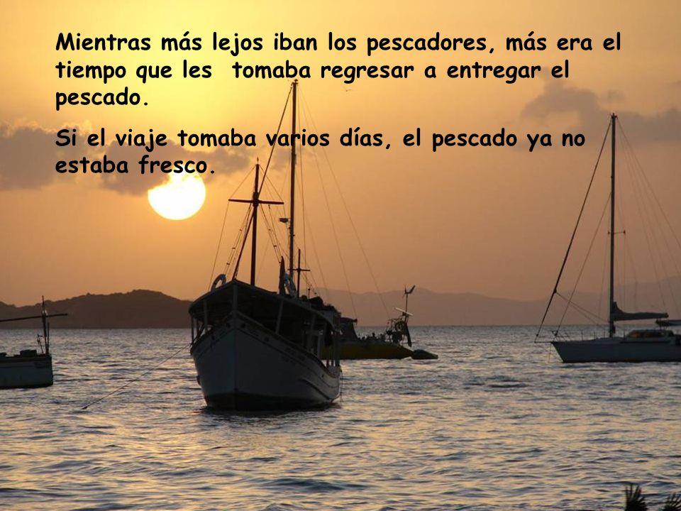 Mientras más lejos iban los pescadores, más era el tiempo que les tomaba regresar a entregar el pescado.